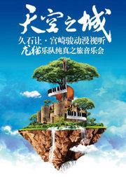 天空之城——久石让宫崎骏动漫视听龙猫乐队纯真之旅音乐会